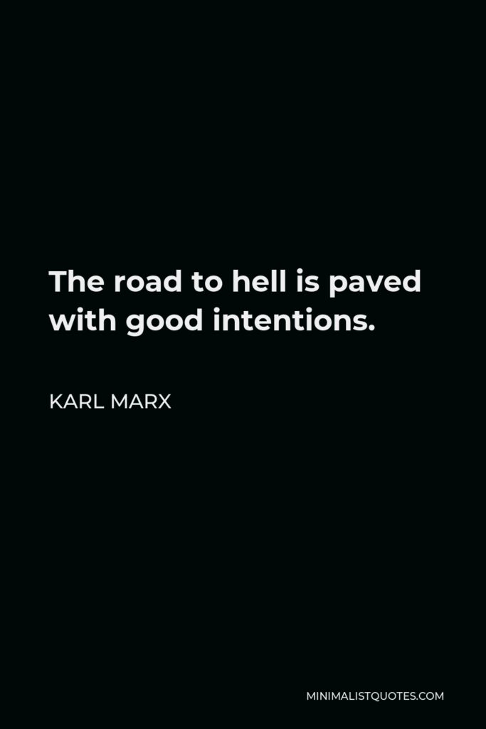 Karl Marx Quote - The road to hell is paved with good intentions.