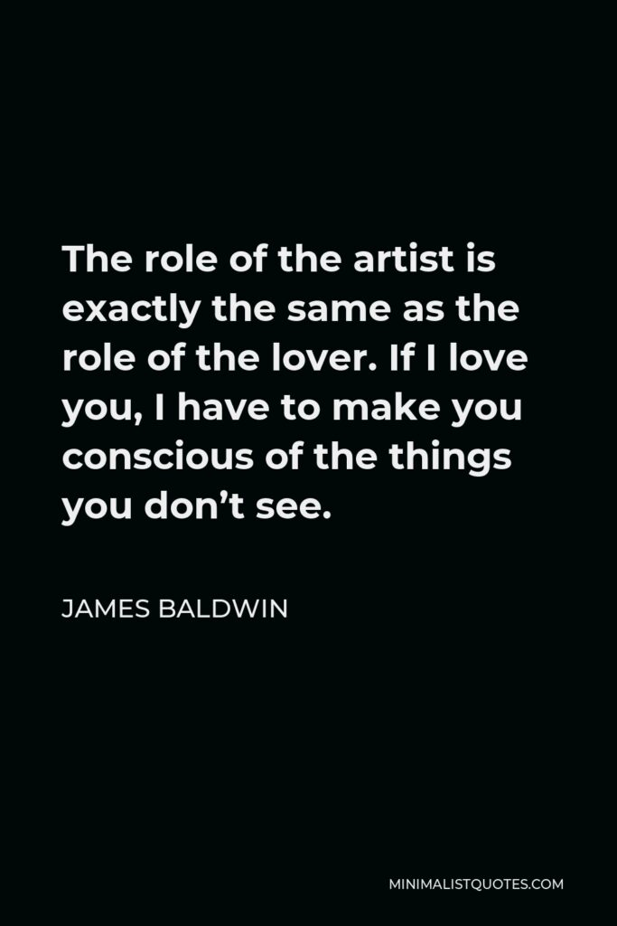 James Baldwin Quote - The role of the artist is exactly the same as the role of the lover. If I love you, I have to make you conscious of the things you don't see.