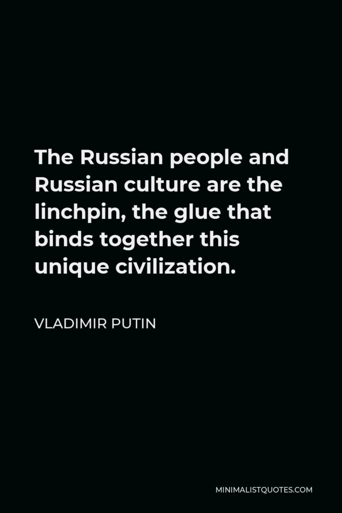 Vladimir Putin Quote - The Russian people and Russian culture are the linchpin, the glue that binds together this unique civilization.