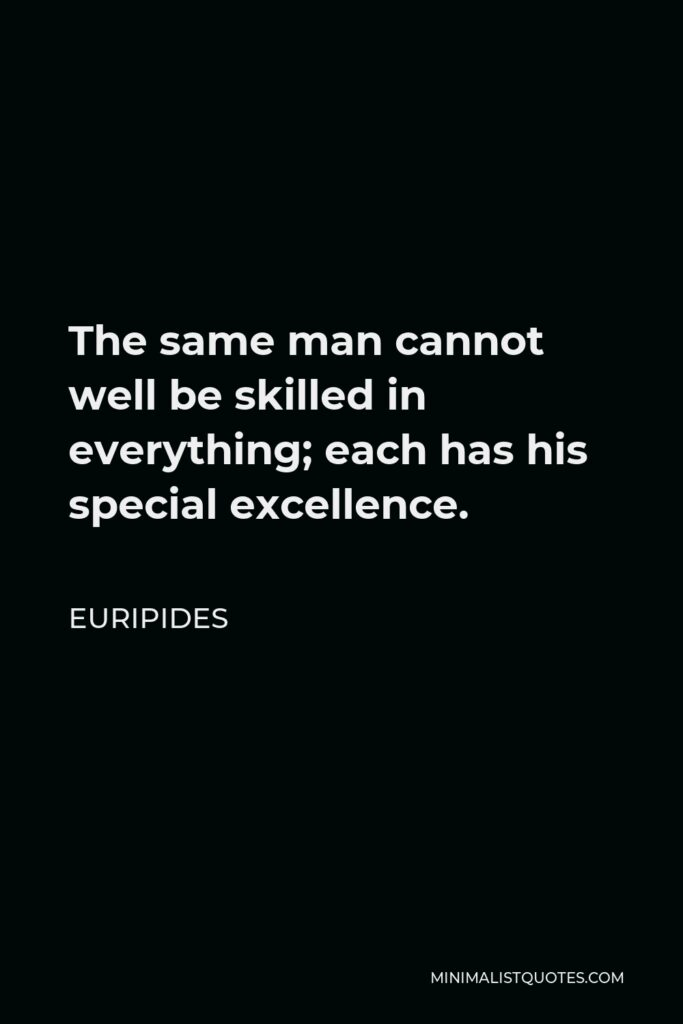 Euripides Quote - The same man cannot well be skilled in everything; each has his special excellence.