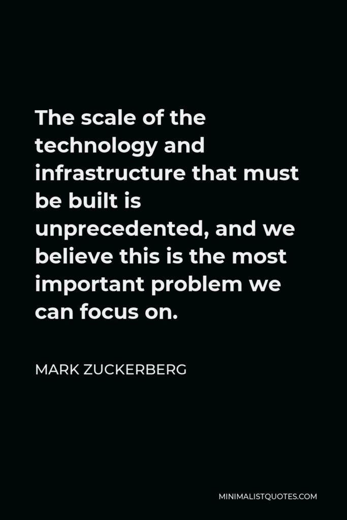 Mark Zuckerberg Quote - The scale of the technology and infrastructure that must be built is unprecedented, and we believe this is the most important problem we can focus on.