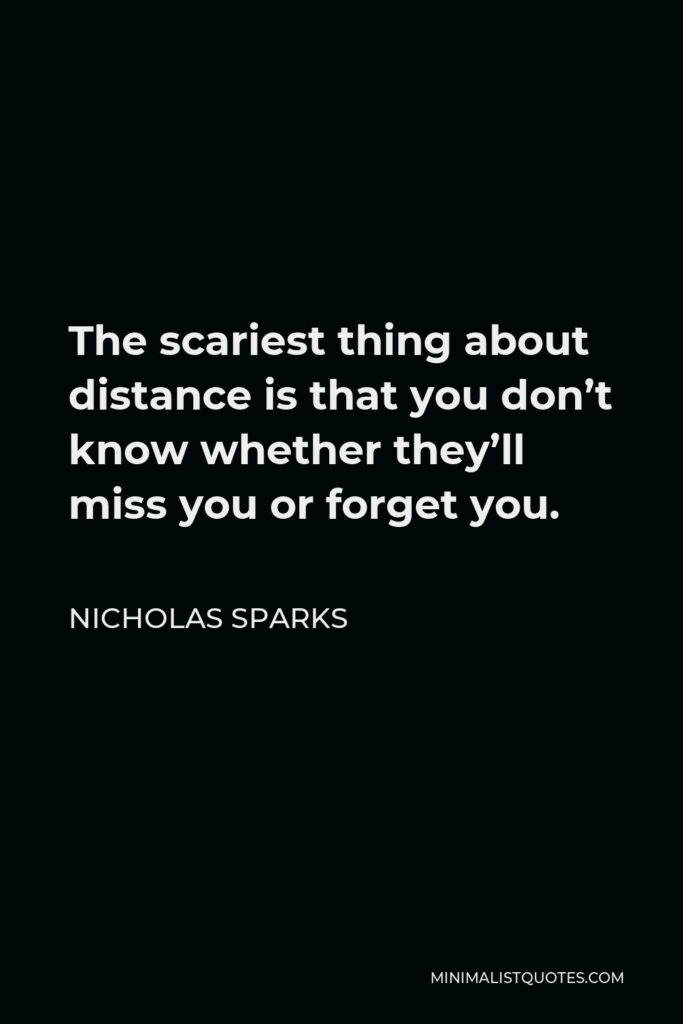 Nicholas Sparks Quote - The scariest thing about distance is that you don't know whether they'll miss you or forget you.