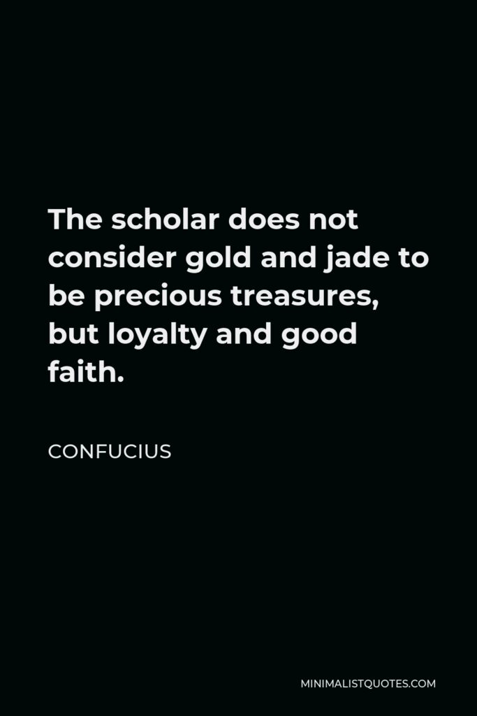 Confucius Quote - The scholar does not consider gold and jade to be precious treasures, but loyalty and good faith.