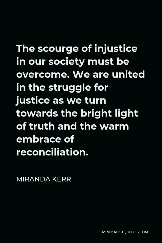 Miranda Kerr Quote - The scourge of injustice in our society must be overcome. We are united in the struggle for justice as we turn towards the bright light of truth and the warm embrace of reconciliation.