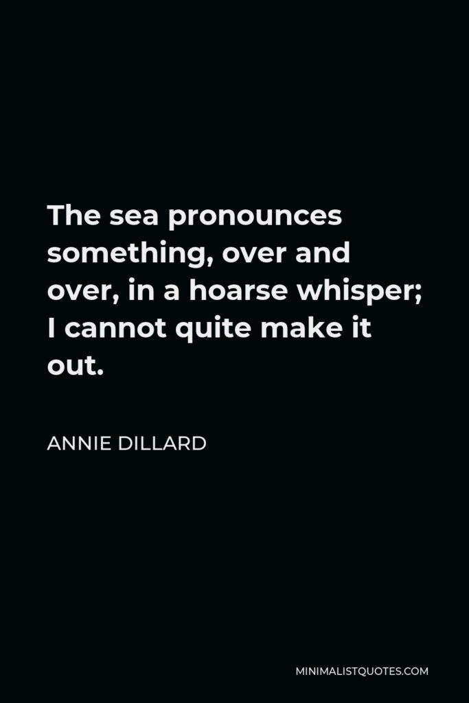 Annie Dillard Quote - The sea pronounces something, over and over, in a hoarse whisper; I cannot quite make it out.