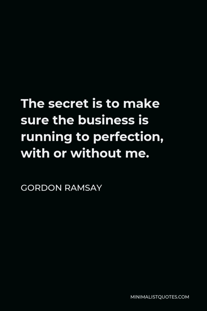 Gordon Ramsay Quote - The secret is to make sure the business is running to perfection, with or without me.