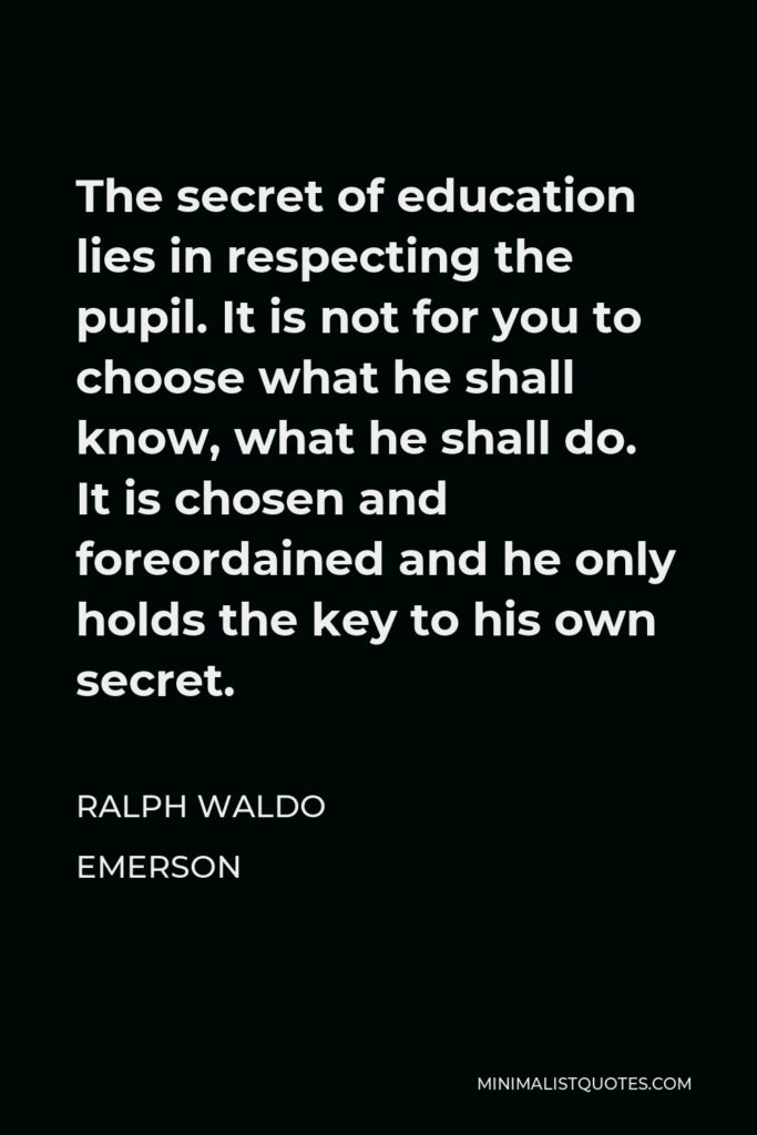 Ralph Waldo Emerson Quote - The secret of education lies in respecting the pupil. It is not for you to choose what he shall know, what he shall do. It is chosen and foreordained and he only holds the key to his own secret.