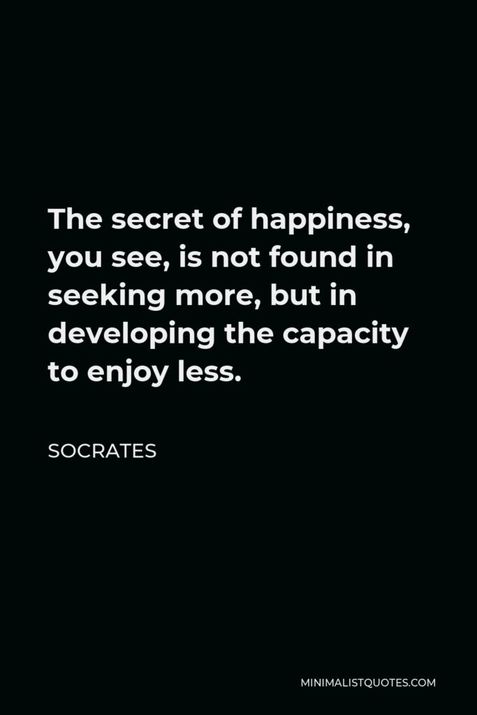 Socrates Quote - The secret of happiness, you see, is not found in seeking more, but in developing the capacity to enjoy less.