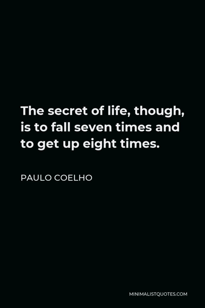 Paulo Coelho Quote - The secret of life, though, is to fall seven times and to get up eight times.