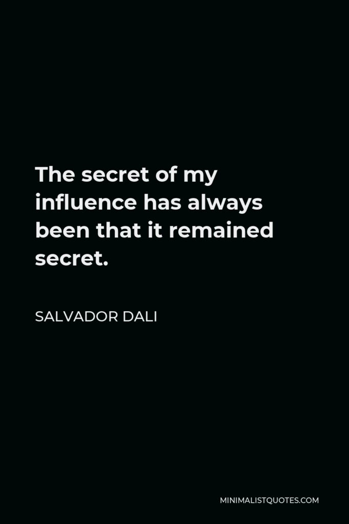 Salvador Dali Quote - The secret of my influence has always been that it remained secret.