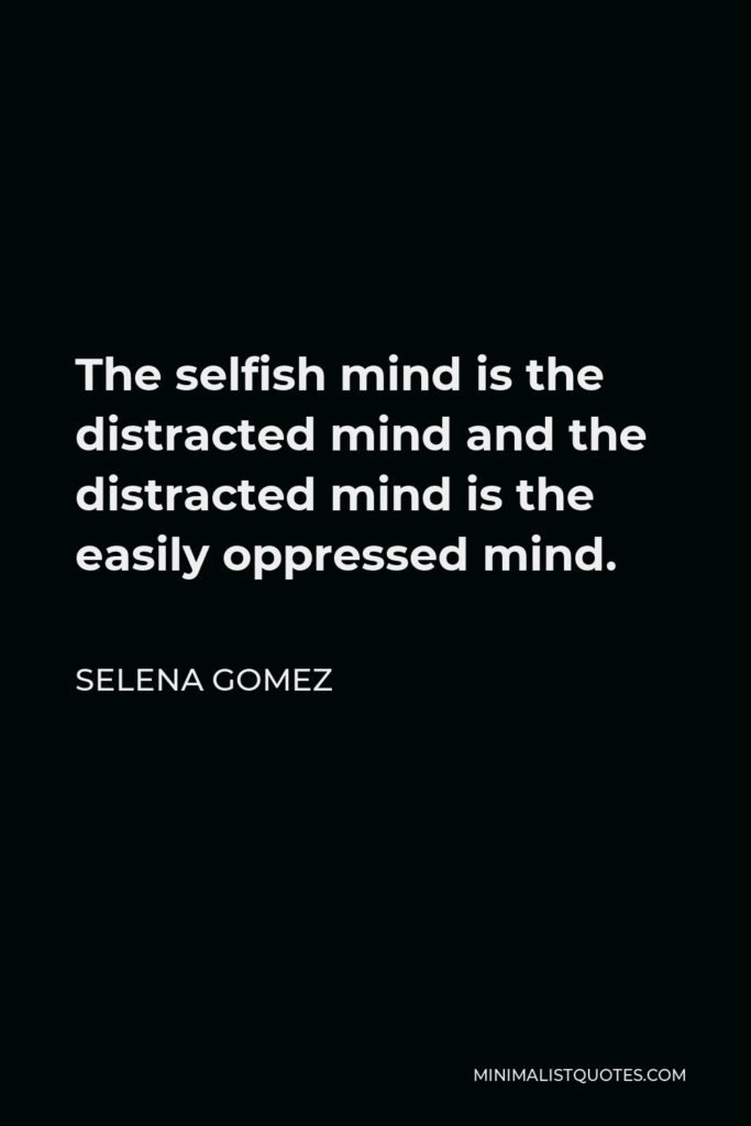 Selena Gomez Quote - The selfish mind is the distracted mind and the distracted mind is the easily oppressed mind.