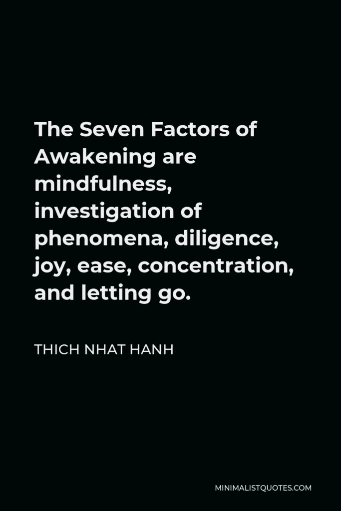 Thich Nhat Hanh Quote - The Seven Factors of Awakening are mindfulness, investigation of phenomena, diligence, joy, ease, concentration, and letting go.