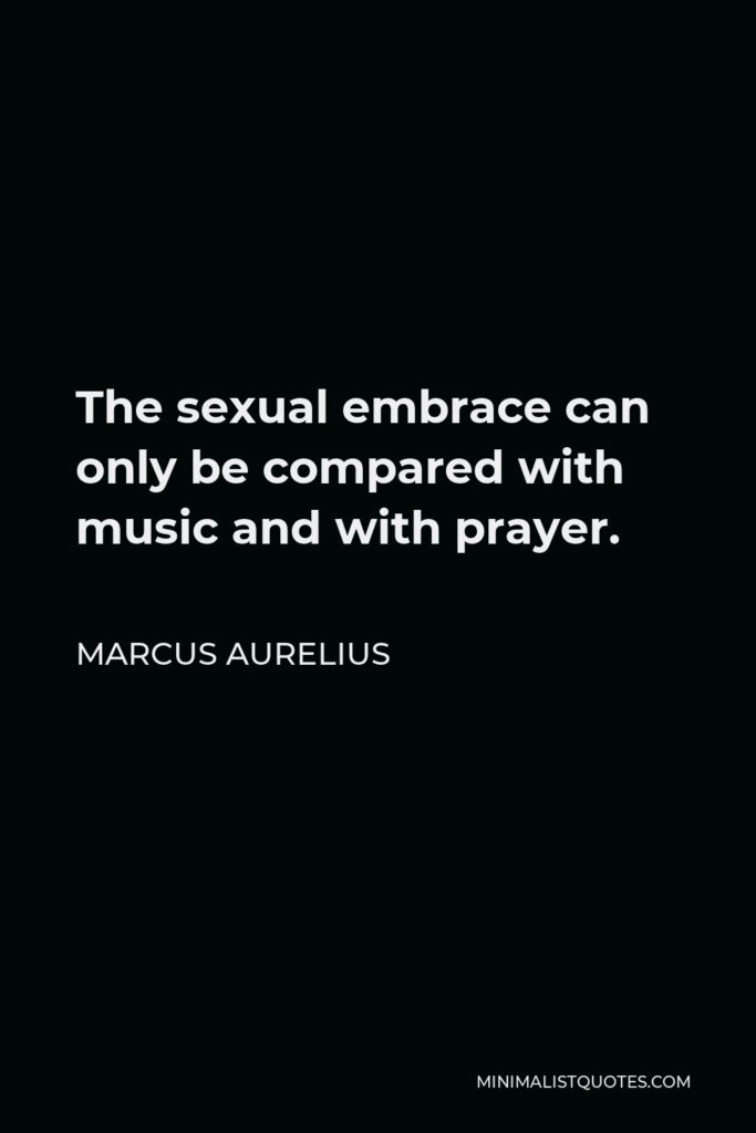 Marcus Aurelius Quote - The sexual embrace can only be compared with music and with prayer.