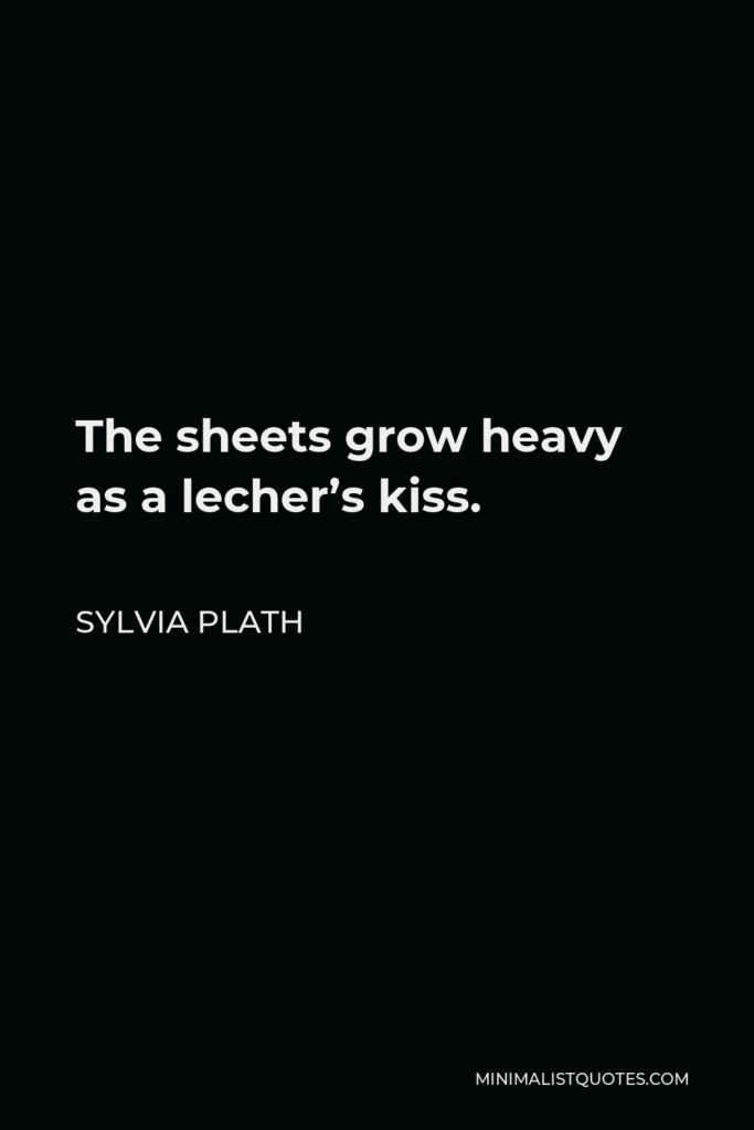 Sylvia Plath Quote - The sheets grow heavy as a lecher's kiss.