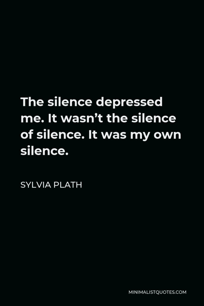 Sylvia Plath Quote - The silence depressed me. It wasn't the silence of silence. It was my own silence.