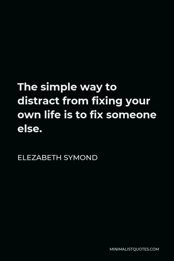 Elezabeth Symond Quote - The simple way to distract from fixing your own life is to fix someone else.