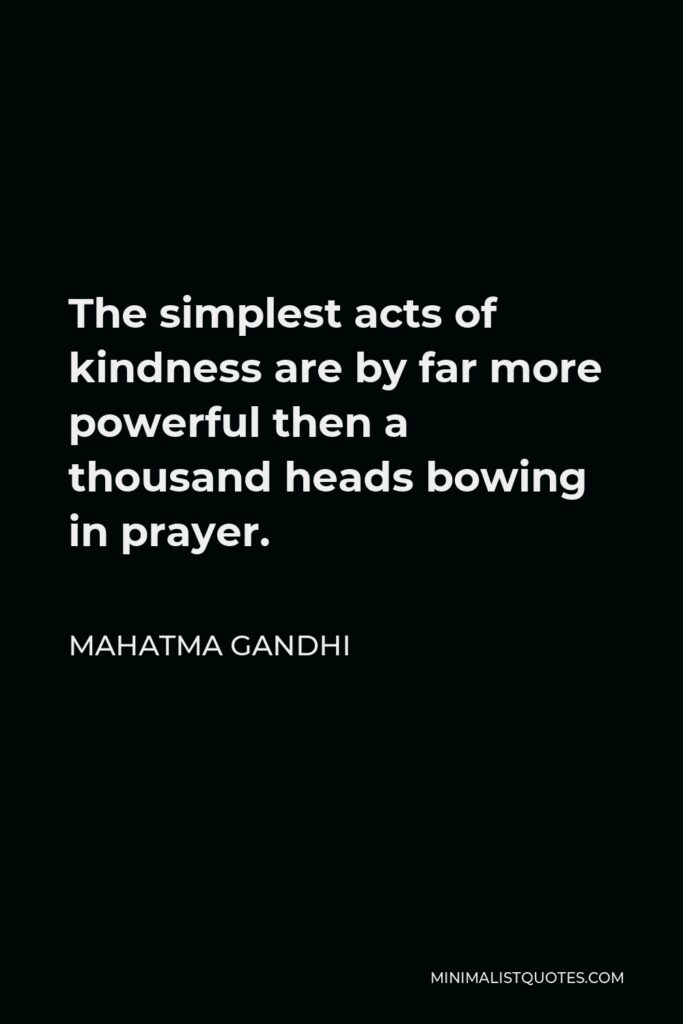 Mahatma Gandhi Quote - The simplest acts of kindness are by far more powerful then a thousand heads bowing in prayer.