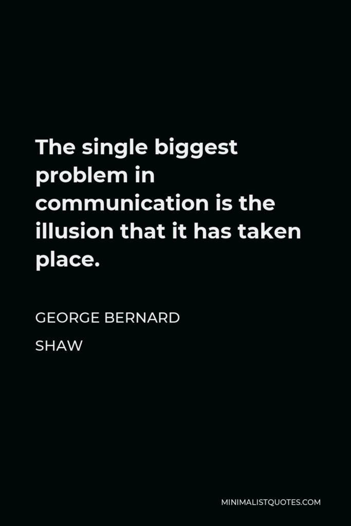 George Bernard Shaw Quote - The single biggest problem in communication is the illusion that it has taken place.