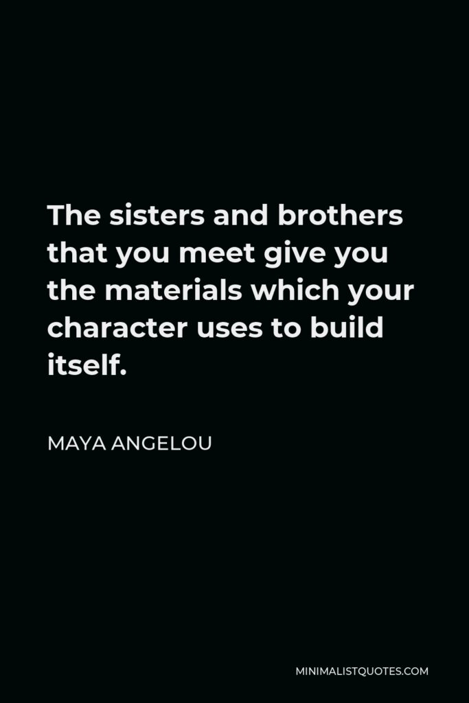 Maya Angelou Quote - The sisters and brothers that you meet give you the materials which your character uses to build itself.