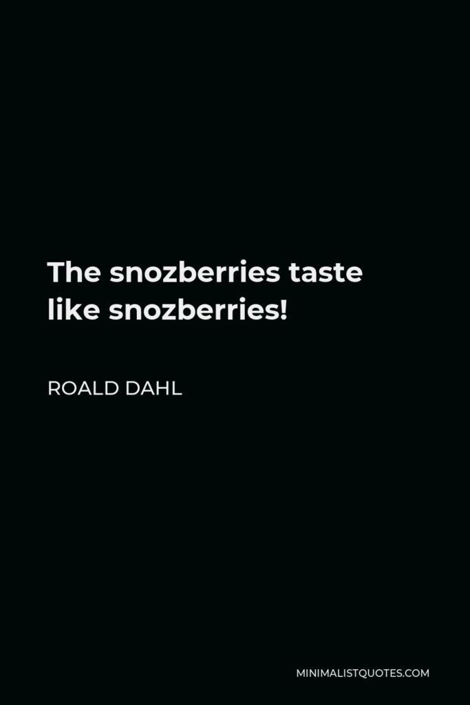 Roald Dahl Quote - The snozberries taste like snozberries!