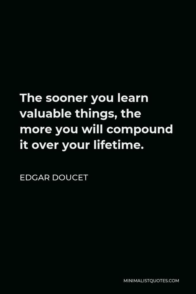 Edgar Doucet Quote - The sooner you learn valuable things, the more you will compound it over your lifetime.