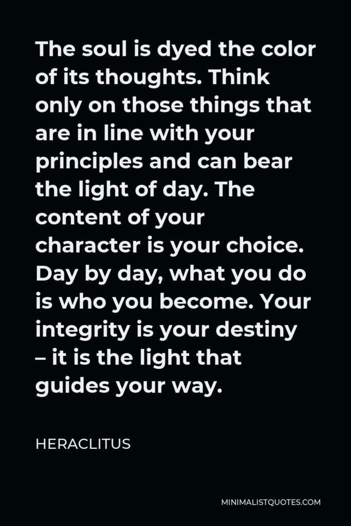 Heraclitus Quote - The soul is dyed the color of its thoughts. Think only on those things that are in line with your principles and can bear the light of day. The content of your character is your choice. Day by day, what you do is who you become. Your integrity is your destiny – it is the light that guides your way.