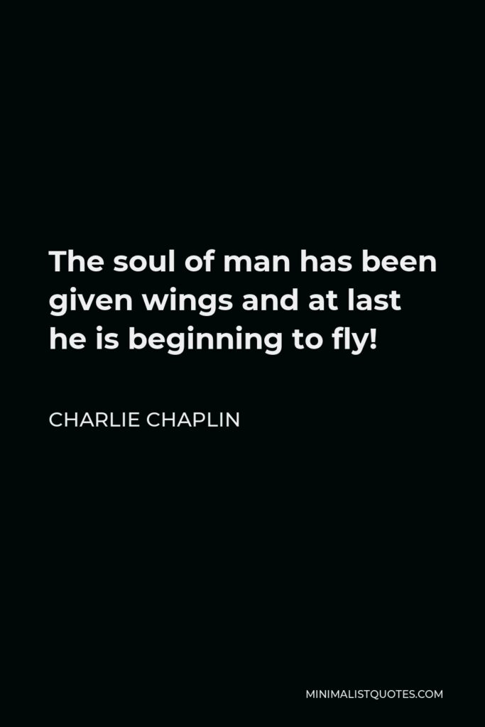 Charlie Chaplin Quote - The soul of man has been given wings and at last he is beginning to fly!