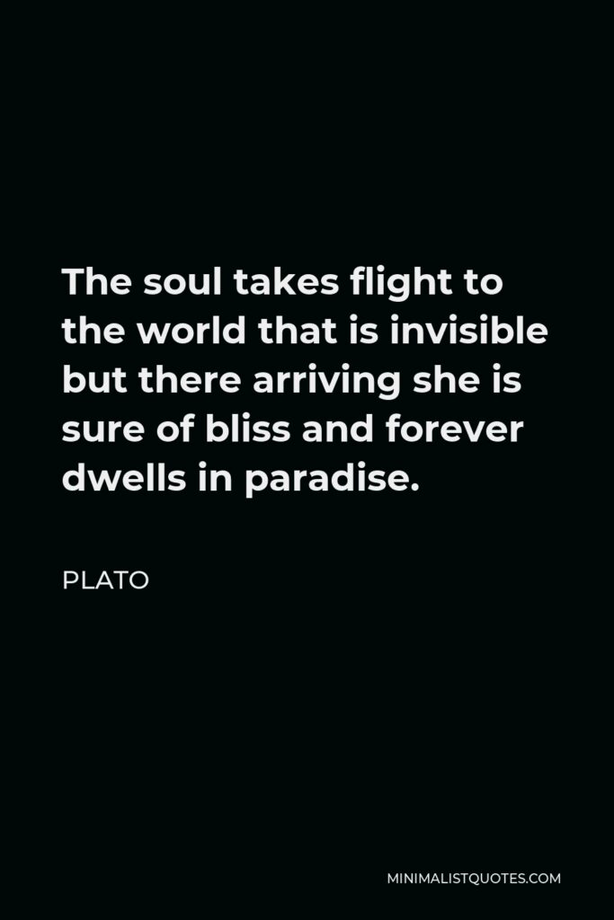 Plato Quote - The soul takes flight to the world that is invisible but there arriving she is sure of bliss and forever dwells in paradise.