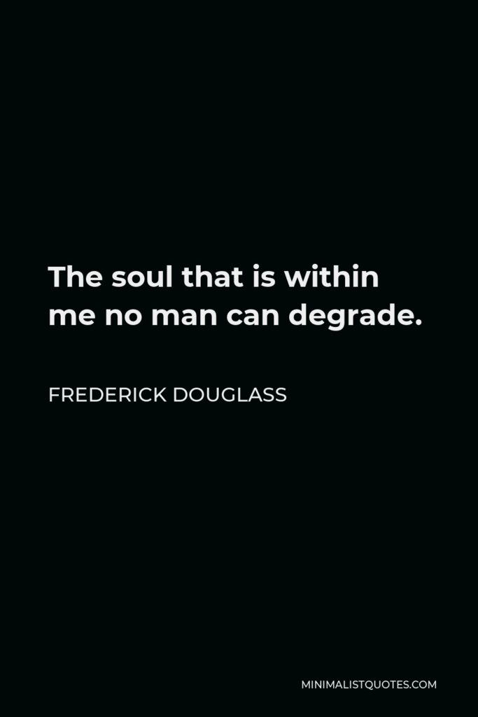 Frederick Douglass Quote - The soul that is within me no man can degrade.