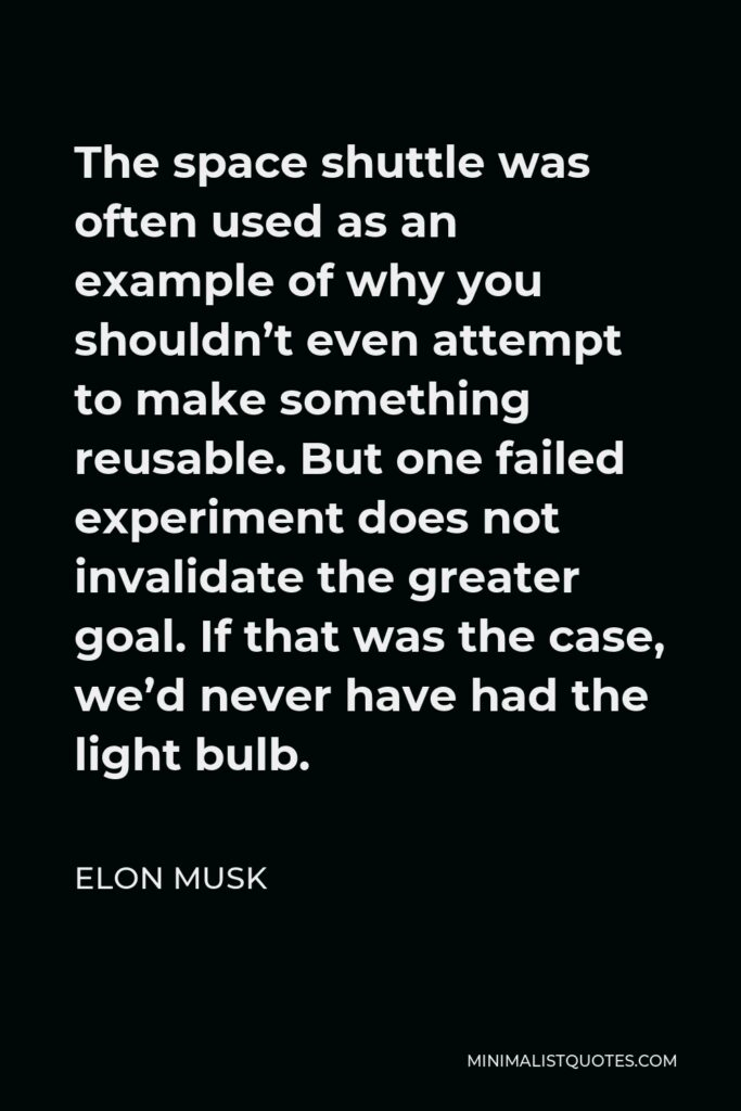 Elon Musk Quote - The space shuttle was often used as an example of why you shouldn't even attempt to make something reusable. But one failed experiment does not invalidate the greater goal. If that was the case, we'd never have had the light bulb.