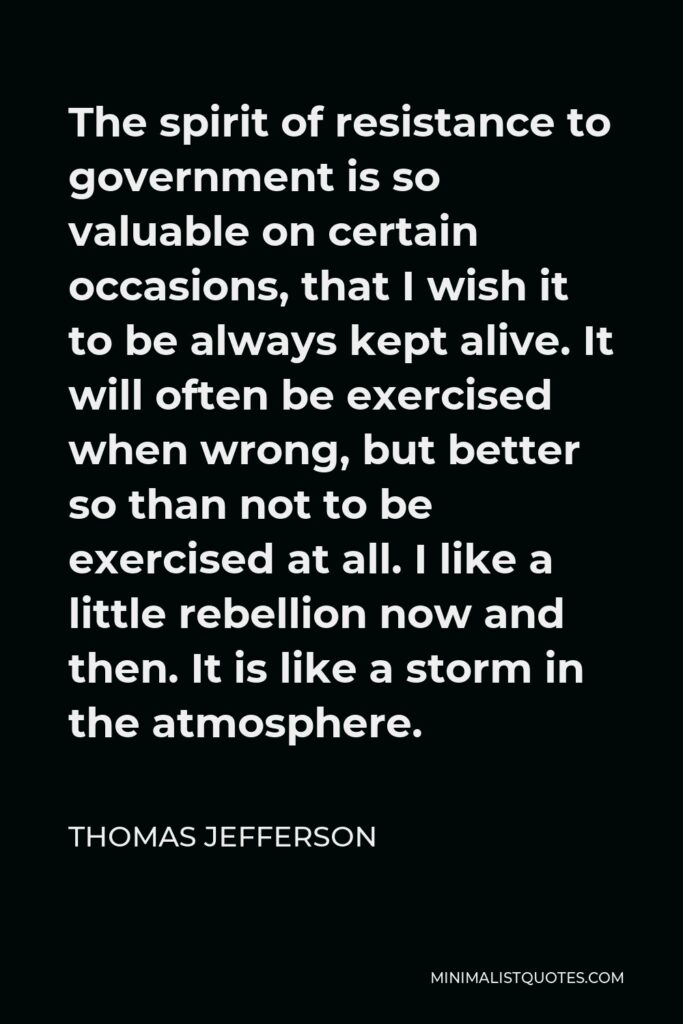 Thomas Jefferson Quote - The spirit of resistance to government is so valuable on certain occasions, that I wish it to be always kept alive. It will often be exercised when wrong, but better so than not to be exercised at all. I like a little rebellion now and then. It is like a storm in the atmosphere.