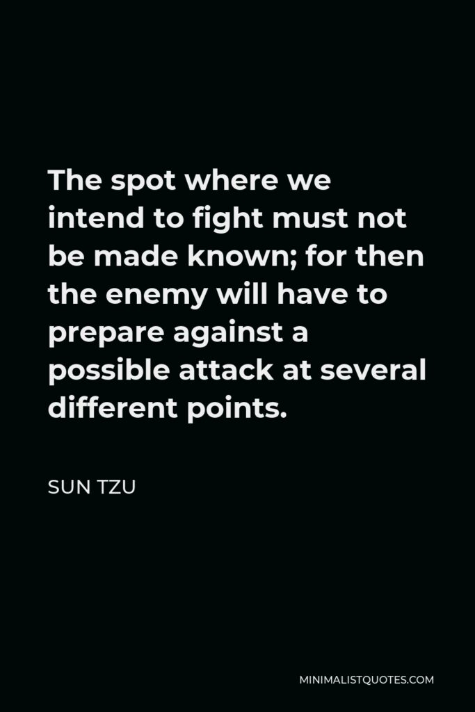 Sun Tzu Quote - The spot where we intend to fight must not be made known; for then the enemy will have to prepare against a possible attack at several different points.