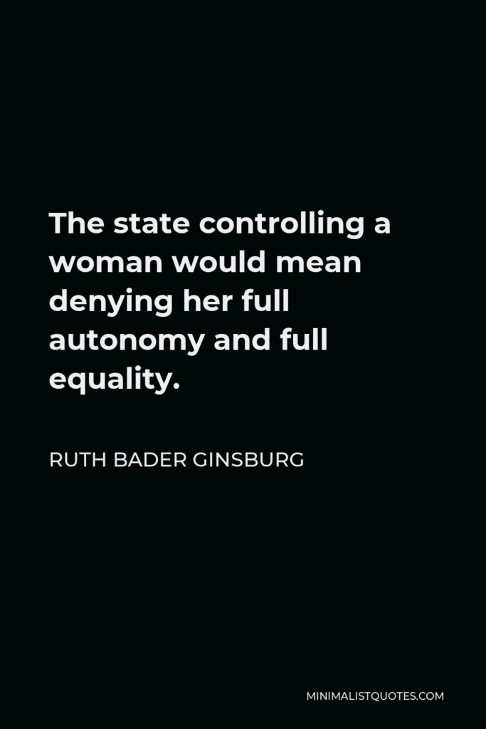 Ruth Bader Ginsburg Quote - The state controlling a woman would mean denying her full autonomy and full equality.