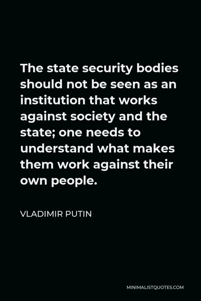 Vladimir Putin Quote - The state security bodies should not be seen as an institution that works against society and the state; one needs to understand what makes them work against their own people.