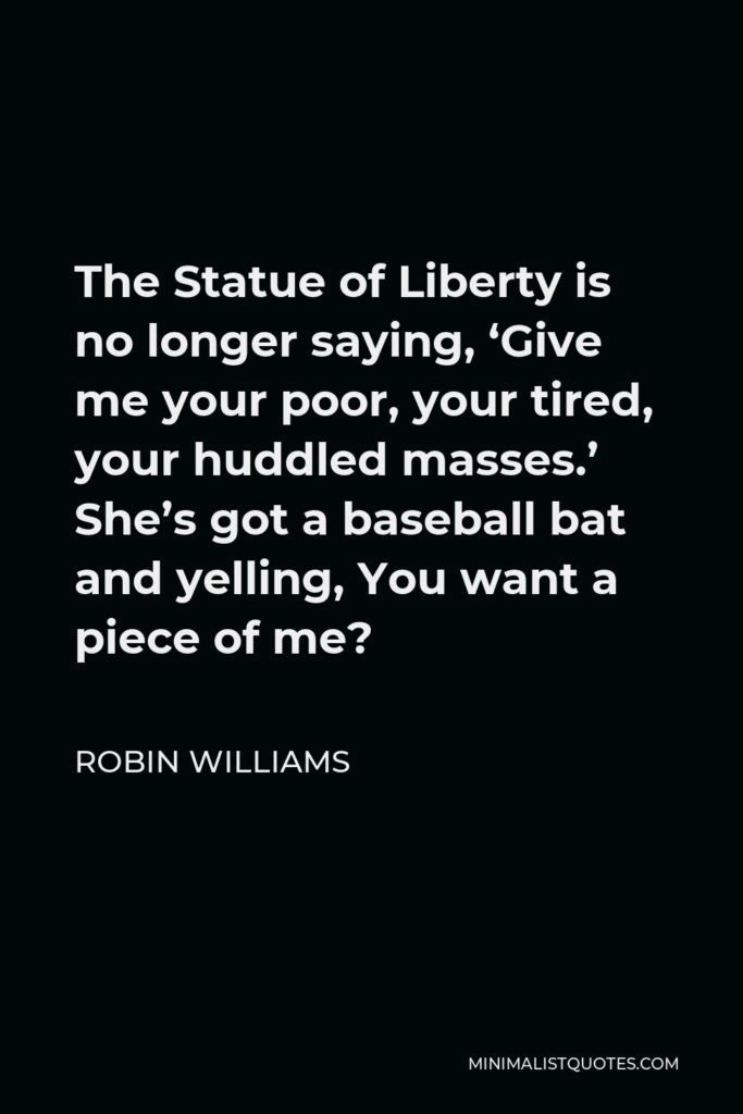 Robin Williams Quote - The Statue of Liberty is no longer saying, 'Give me your poor, your tired, your huddled masses.' She's got a baseball bat and yelling, You want a piece of me?