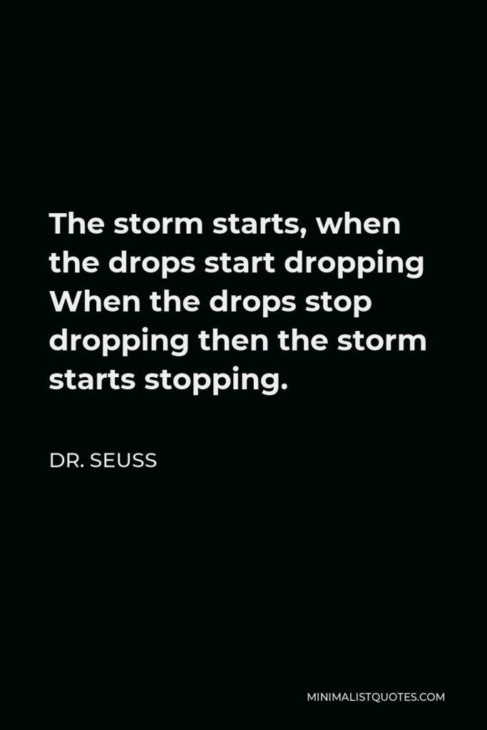 Dr. Seuss Quote - The storm starts, when the drops start dropping When the drops stop dropping then the storm starts stopping.