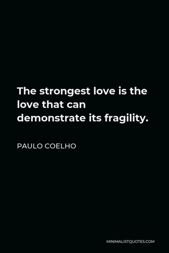 Paulo Coelho Quote - The strongest love is the love that can demonstrate its fragility.
