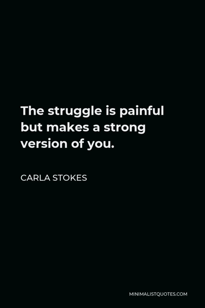 Carla Stokes Quote - The struggle is painful but makes a strong version of you.
