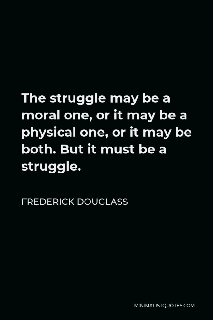Frederick Douglass Quote - The struggle may be a moral one, or it may be a physical one, or it may be both. But it must be a struggle.