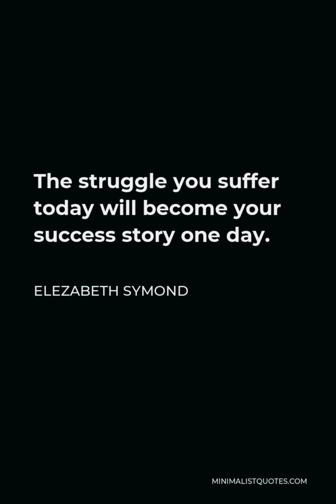 Elezabeth Symond Quote - The struggle you suffer today will become your success story one day.