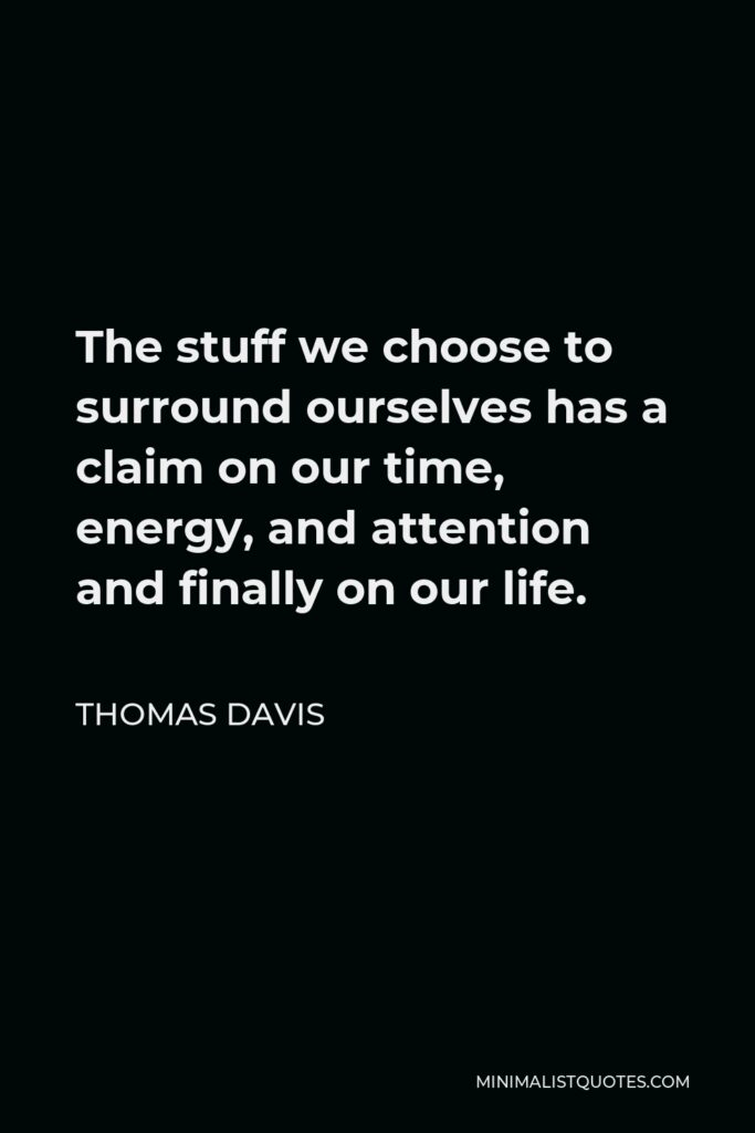 Thomas Davis Quote - The stuff we choose to surround ourselves has a claim on our time, energy, and attention and finally on our life.
