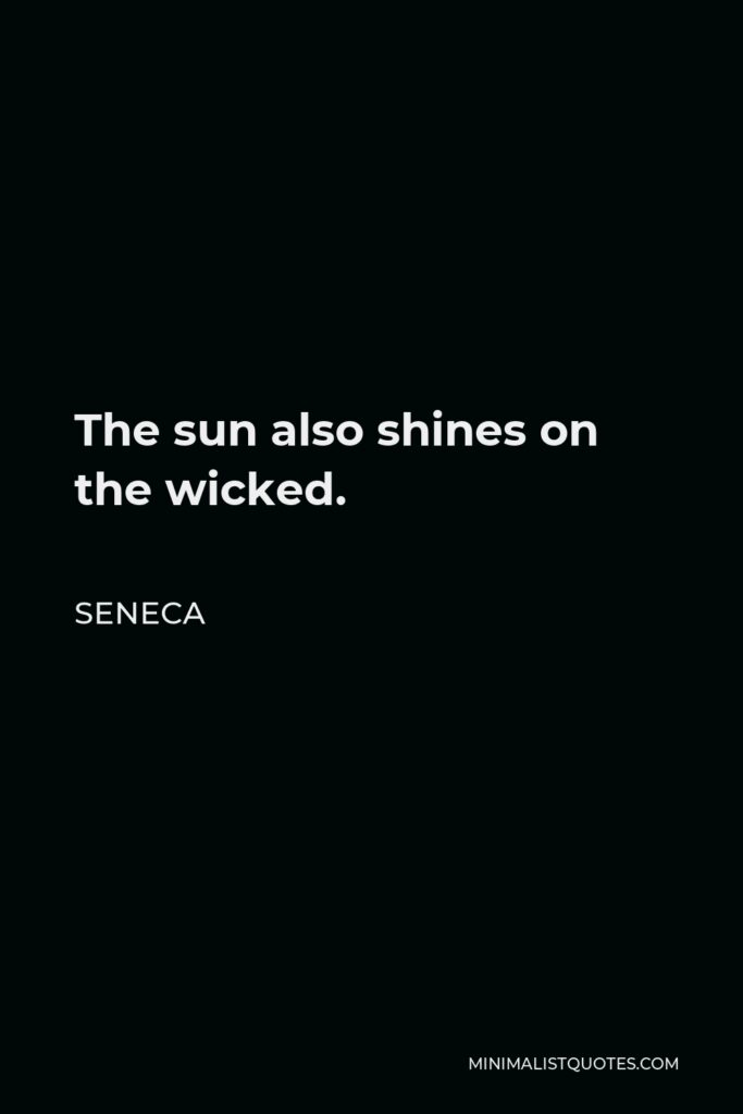 Seneca Quote - The sun also shines on the wicked.
