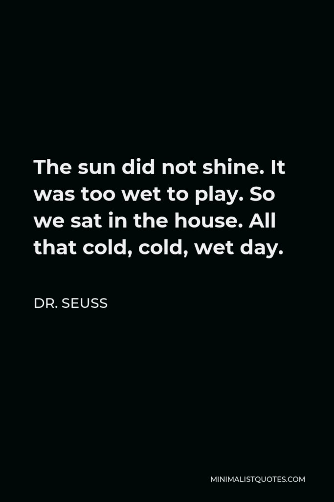 Dr. Seuss Quote - The sun did not shine. It was too wet to play. So we sat in the house. All that cold, cold, wet day.