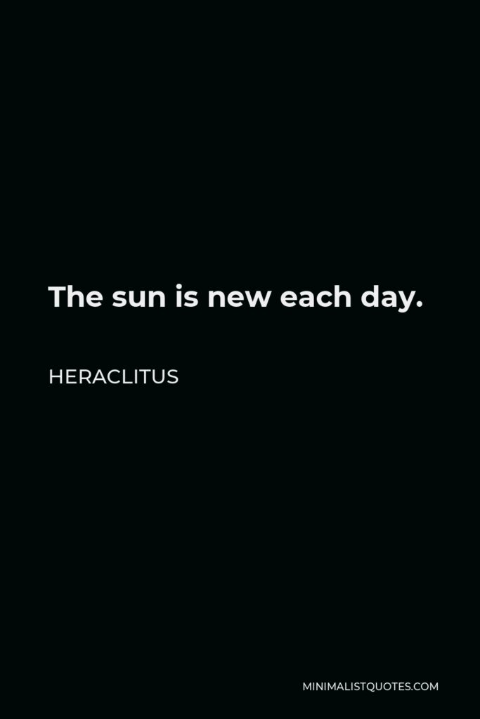 Heraclitus Quote - The sun is new each day.
