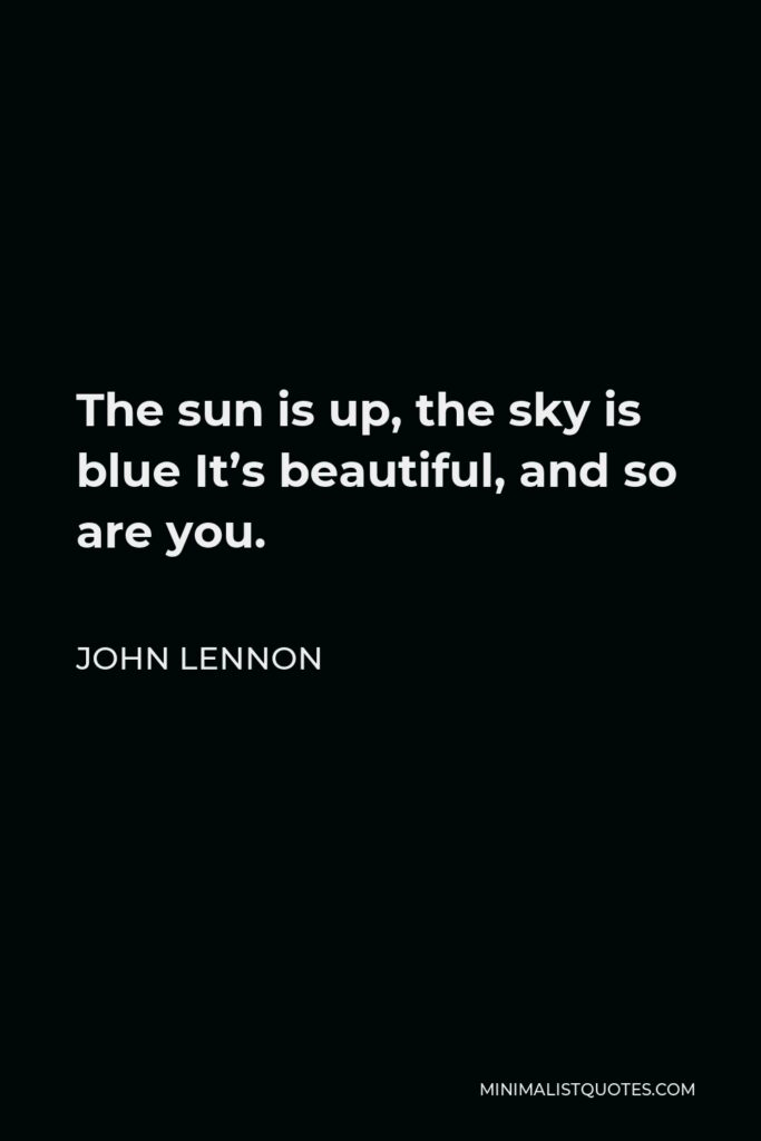 John Lennon Quote - The sun is up, the sky is blue It's beautiful, and so are you.