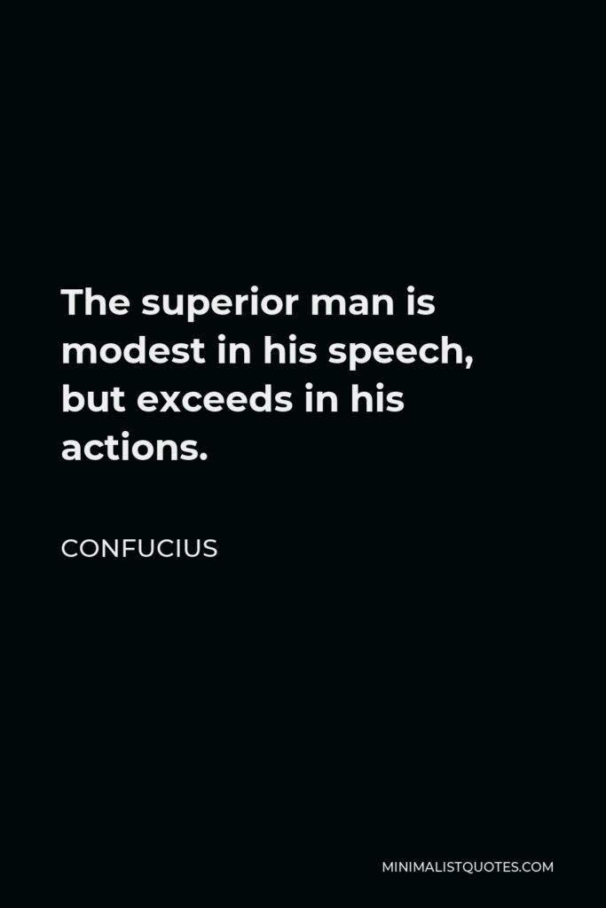 Confucius Quote - The superior man is modest in his speech, but exceeds in his actions.