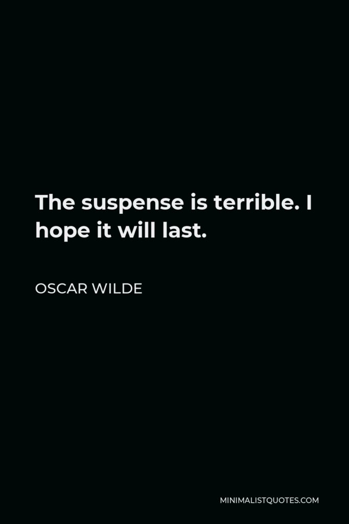 Oscar Wilde Quote - The suspense is terrible. I hope it will last.