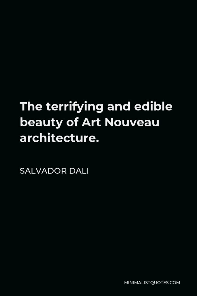 Salvador Dali Quote - The terrifying and edible beauty of Art Nouveau architecture.