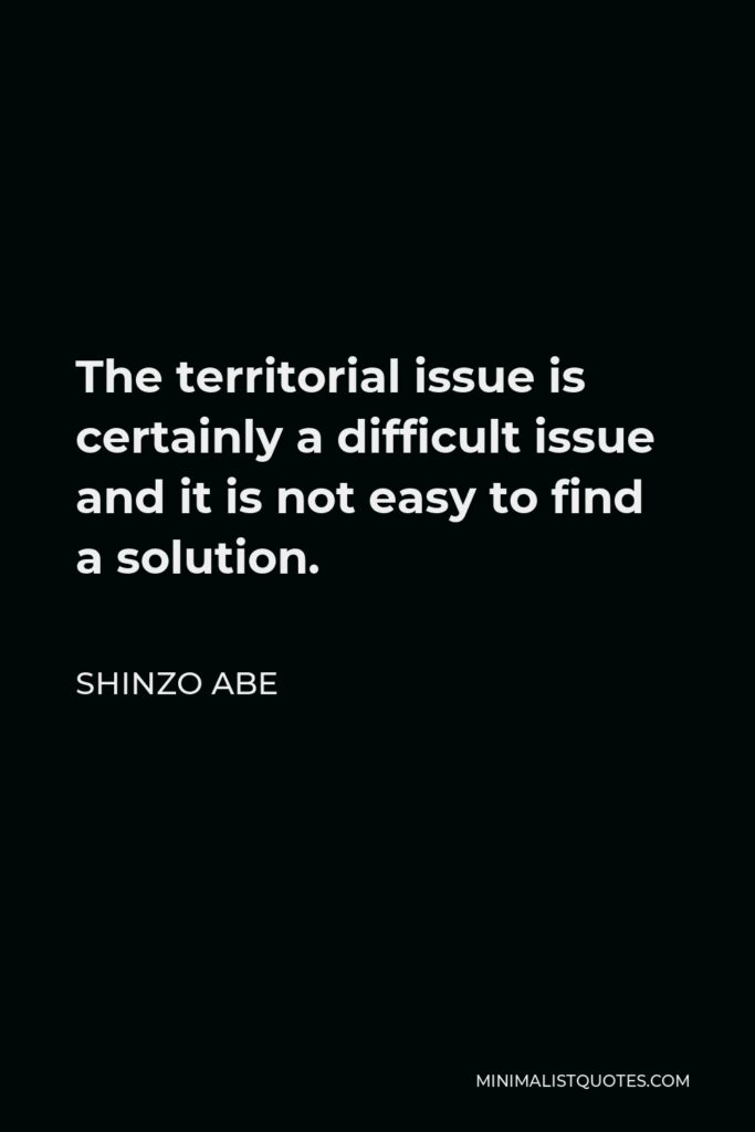 Shinzo Abe Quote - The territorial issue is certainly a difficult issue and it is not easy to find a solution.