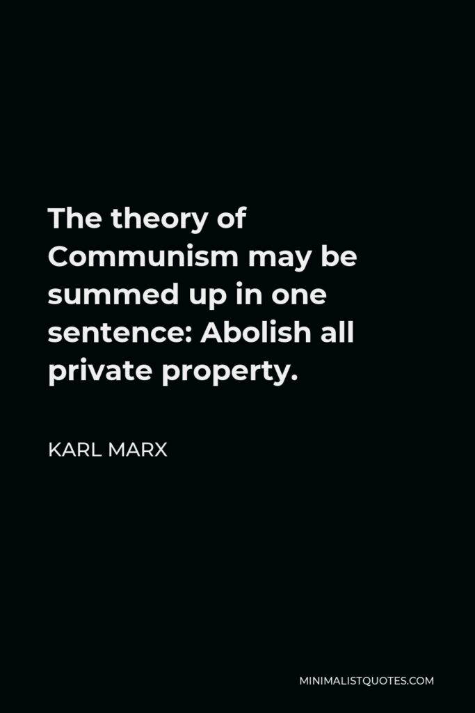 Karl Marx Quote - The theory of Communism may be summed up in one sentence: Abolish all private property.